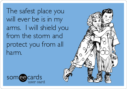 The safest place you will ever be is in my arms.  I will shield you from the storm and protect you from all harm.