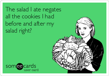 The salad I ate negates  all the cookies I had before and after my salad right?