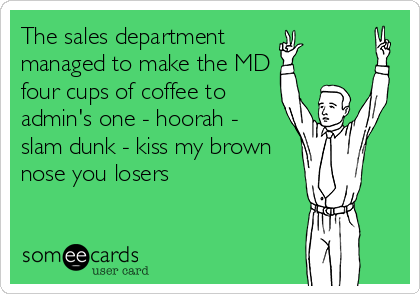 The sales department  managed to make the MD four cups of coffee to admin's one - hoorah -  slam dunk - kiss my brown nose you losers