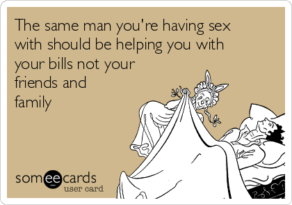 The same man you're having sex with should be helping you with your bills not your friends and family