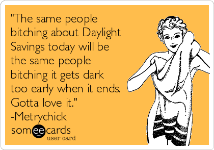 """""""The same people bitching about Daylight Savings today will be the same people bitching it gets dark too early when it ends. Gotta love it."""" -Metrychick"""