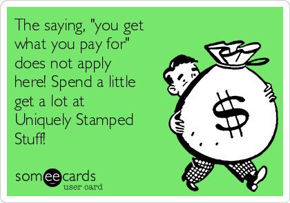 """The saying, """"you get what you pay for"""" does not apply here! Spend a little get a lot at Uniquely Stamped Stuff!"""