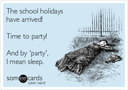 The school holidays have arrived!  Time to party!  And by 'party', I mean sleep.