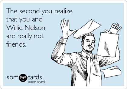 The second you realize that you and Willie Nelson are really not  friends.