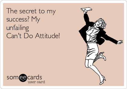 The secret to my success? My unfailing Can't Do Attitude!