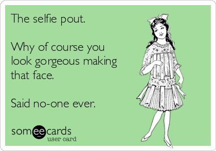 The selfie pout.   Why of course you look gorgeous making that face.   Said no-one ever.