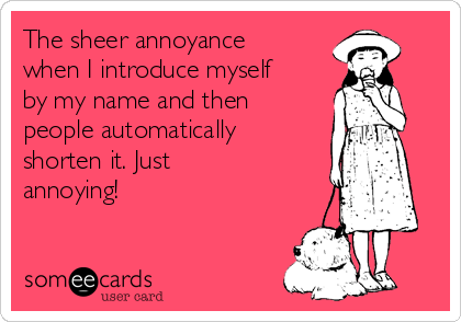 The sheer annoyance when I introduce myself by my name and then people automatically shorten it. Just annoying!