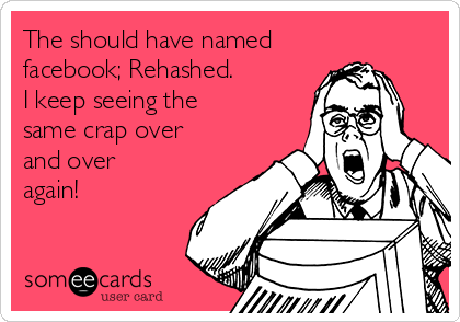 The should have named facebook; Rehashed. I keep seeing the same crap over and over again!