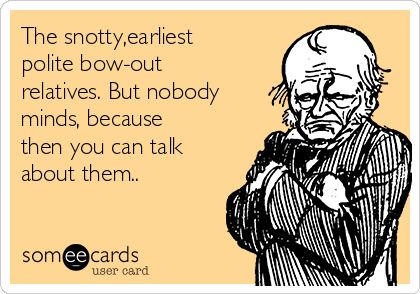 The snotty,earliest polite bow-out relatives. But nobody minds, because then you can talk about them..