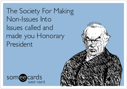 The Society For Making Non-Issues Into Issues called and made you Honorary President