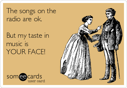 The songs on the radio are ok.   But my taste in music is  YOUR FACE!