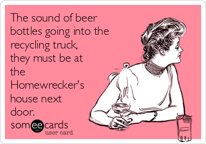 The sound of beer bottles going into the recycling truck, they must be at the Homewrecker's house next door.