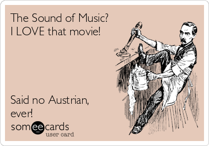 The Sound of Music? I LOVE that movie!     Said no Austrian, ever!