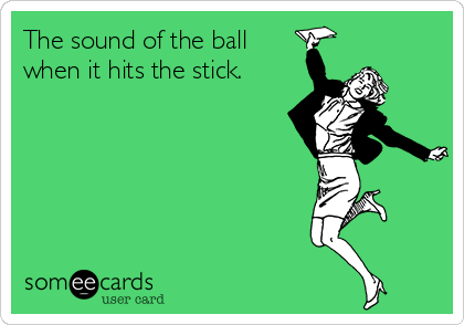 The sound of the ball when it hits the stick.