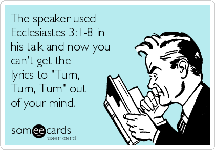 "The speaker used Ecclesiastes 3:1-8 in his talk and now you can't get the lyrics to ""Turn, Turn, Turn"" out of your mind."