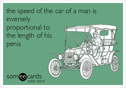 the speed of the car of a man is inversely proportional to the length of his penis