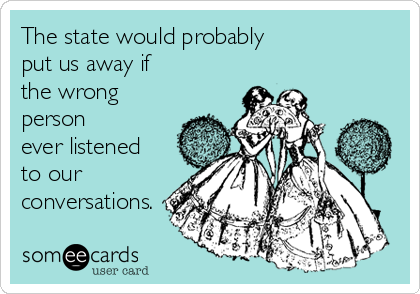 The state would probably  put us away if the wrong person     ever listened to our conversations.