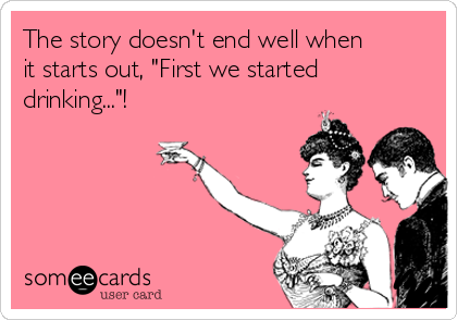"The story doesn't end well when it starts out, ""First we started drinking...""!"