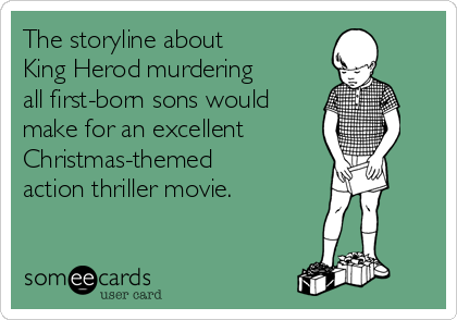 The storyline about  King Herod murdering all first-born sons would make for an excellent Christmas-themed action thriller movie.