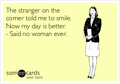 The stranger on the corner told me to smile. Now my day is better. - Said no woman ever.