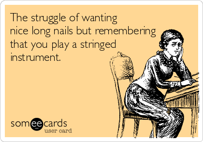 The struggle of wanting nice long nails but remembering that you play a stringed instrument.