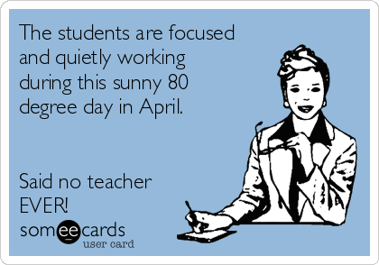 The students are focused and quietly working during this sunny 80 degree day in April.    Said no teacher EVER!
