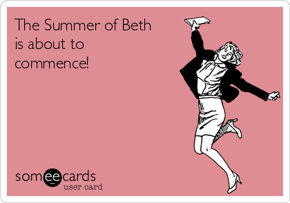 The Summer of Beth is about to commence!