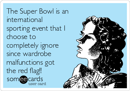 The Super Bowl is an international sporting event that I choose to completely ignore since wardrobe malfunctions got the red flag!!