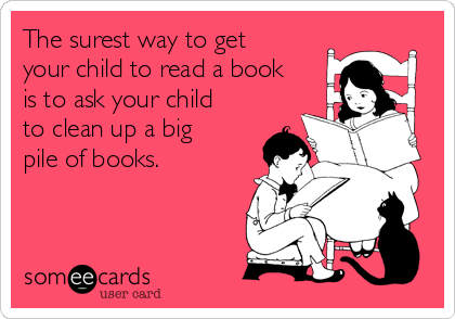 The surest way to get your child to read a book is to ask your child to clean up a big pile of books.