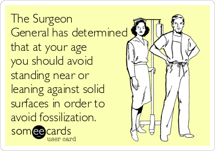 The Surgeon General has determined that at your age you should avoid  standing near or leaning against solid surfaces in order to  avoid fossilization.
