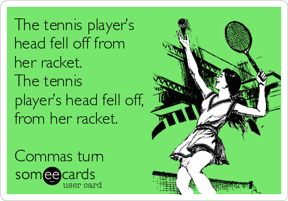 The tennis player's head fell off from her racket. The tennis player's head fell off, from her racket.   Commas turn