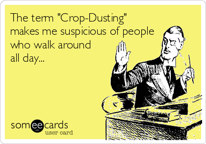 "The term ""Crop-Dusting"" makes me suspicious of people who walk around all day..."