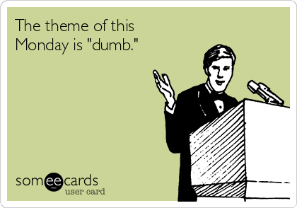 "The theme of this Monday is ""dumb."""