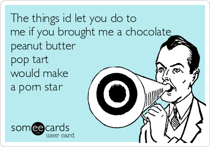The things id let you do to me if you brought me a chocolate peanut butter pop tart would make a porn star