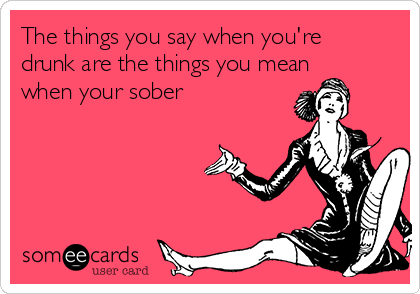 The things you say when you're drunk are the things you mean when your sober