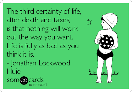 The third certainty of life, after death and taxes, is that nothing will work out the way you want. Life is fully as bad as you think it is. - Jonathan Lockwood Huie