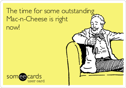 The time for some outstanding  Mac-n-Cheese is right now!