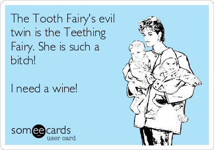 The Tooth Fairy's evil twin is the Teething Fairy. She is such a bitch!  I need a wine!