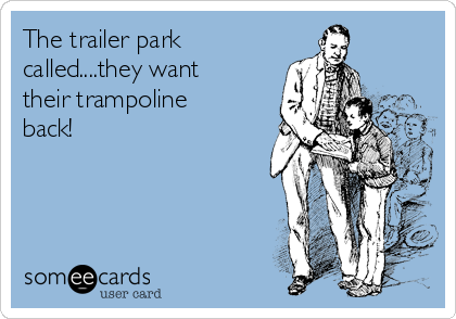 The trailer park called....they want their trampoline back!