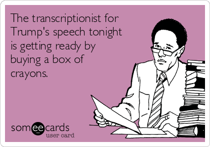 The transcriptionist for Trump's speech tonight is getting ready by buying a box of crayons.