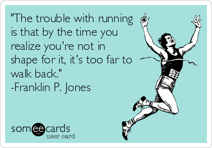 """The trouble with running  is that by the time you realize you're not in shape for it, it's too far to walk back.""  -Franklin P. Jones"