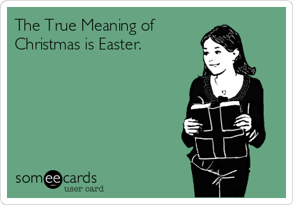 The True Meaning of  Christmas is Easter.