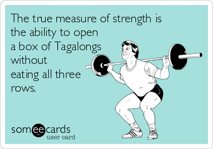 The true measure of strength is the ability to open a box of Tagalongs without eating all three rows.