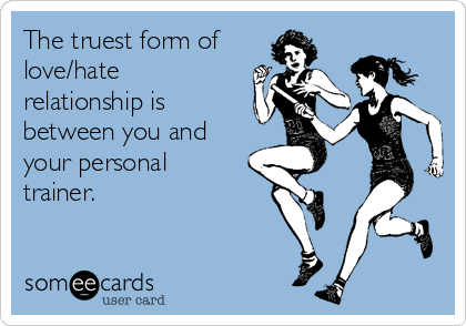 The truest form of love/hate relationship is between you and your personal trainer.