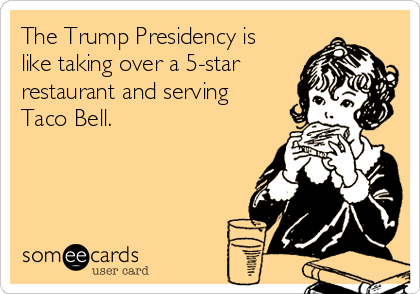 The Trump Presidency is like taking over a 5-star restaurant and serving Taco Bell.