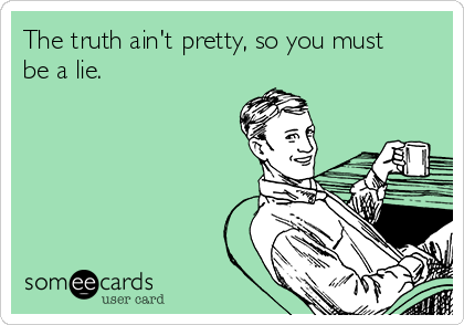 The truth ain't pretty, so you must be a lie.