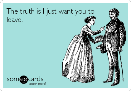 The truth is I just want you to leave.