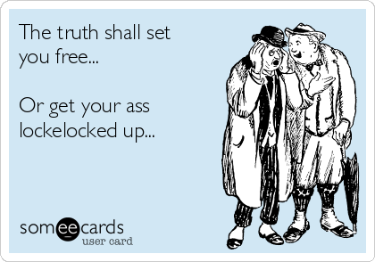 The truth shall set you free...  Or get your ass lockelocked up...