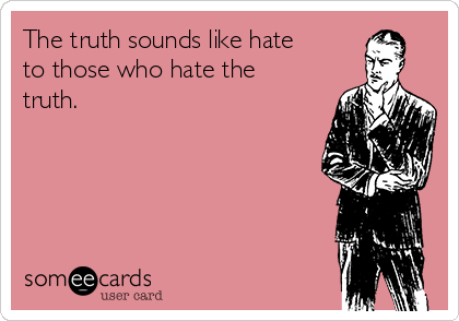The truth sounds like hate to those who hate the truth.