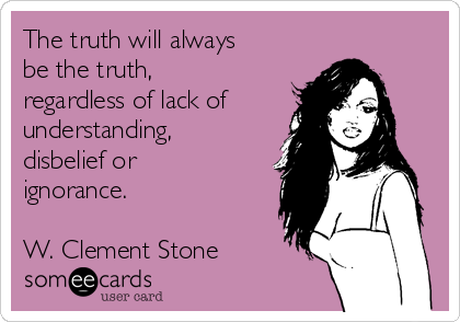 The truth will always be the truth, regardless of lack of understanding, disbelief or ignorance.   W. Clement Stone
